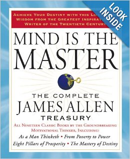 Mind Is The Master: the Complete James Allen Treasury - Including As a Man Thinketh