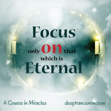 ACIM - Focus only on that which is eternal