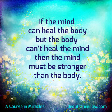 ACIM - If the mind can heal the body but body can't heal the mind, then the must be stronger than the body